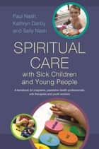 Spiritual Care with Sick Children and Young People - A handbook for chaplains, paediatric health professionals, arts therapists and youth workers ebook by Sally Nash, Paul Nash, Kathryn Darby