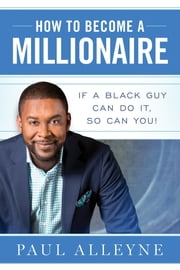 How To Become A Millionaire - If A Black Guy Can Do It, So Can You! ebook by Paul Alleyne, Stephanie Hashagen, Daniela Weil