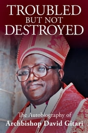Troubled but not Destroyed - Autobiography of Dr. David M. Gitari ebook by David Gitari