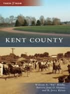 "Kent County ebook by William A. ""Pat"" Biddle,Patricia Joan O. Horsey,R. Jerry Keiser"