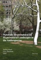 Naturally Hypernatural III: Hypernatural Landscapes in the Anthropocene ebook by Gary Sherman, Sabine Flach