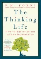 The Thinking Life - How to Thrive in the Age of Distraction ebook by P. M. Forni