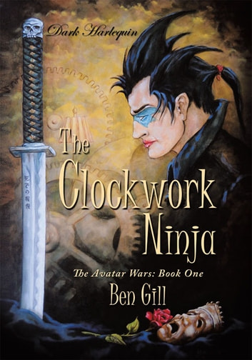 Dark Harlequin: The Clockwork Ninja - The Avatar Wars: Book One ebook by Ben Gill