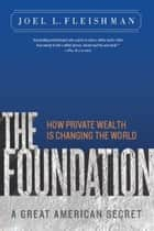 The Foundation - A Great American Secret; How Private Wealth is Changing the World ebook by Joel L. Fleishman