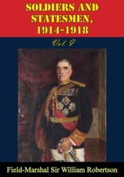 Soldiers And Statesmen, 1914-1918 Vol. I ebook by Field-Marshal Sir William Robertson