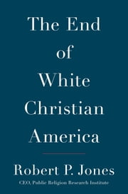 The End of White Christian America ebook by Robert P. Jones