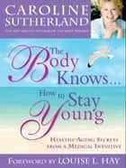 The Body Knows...How To Stay Young ebook by Caroline Sutherland
