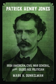 Patrick Henry Jones: Irish American, Civil War General, and Gilded Age Politician ebook by Dunkelman, Mark H.