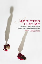 Addicted Like Me - A Mother-Daughter Story of Substance Abuse and Recovery ebook by Karen Franklin,Lauren King