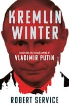 Kremlin Winter - Russia and the Second Coming of Vladimir Putin eBook by Robert Service