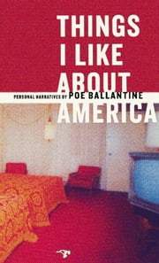 Things I Like About America - Personal Narratives ebook by Poe Ballantine