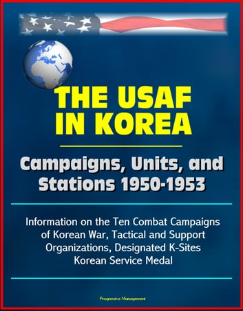 The USAF in Korea: Campaigns, Units, and Stations 1950-1953 - Information on the Ten Combat Campaigns of Korean War, Tactical and Support Organizations, Designated K-Sites, Korean Service Medal ebook by Progressive Management