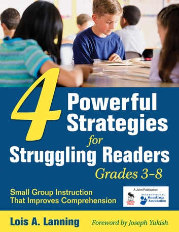 Four Powerful Strategies for Struggling Readers, Grades 3-8 - Small Group Instruction That Improves Comprehension ebook by Lois A. Lanning