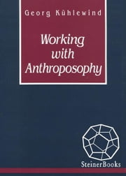 Working with Anthroposophy: The Practice of Thinking ebook by Georg Kühlewind, Jorgen Smit