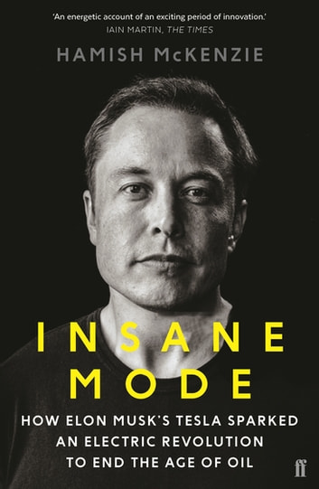 Insane Mode - How Elon Musk's Tesla Sparked an Electric Revolution to End the Age of Oil ebook by Hamish McKenzie
