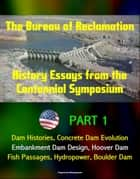 The Bureau of Reclamation: History Essays from the Centennial Symposium - Part 1: Dam Histories, Concrete Dam Evolution, Embankment Dam Design, Hoover Dam, Fish Passages, Hydropower, Boulder Dam ebook by Progressive Management