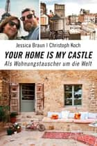 Your Home Is My Castle - Als Wohnungstauscher um die Welt ebook by Jessica Braun, Christoph Koch