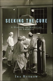 Seeking the Cure - A History of Medicine in America ebook by Ira Rutkow, M.D.