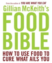 Gillian McKeith's Food Bible - How to Use Food to Cure What Ails You ebook by Gillian McKeith