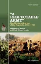 A Respectable Army - The Military Origins of the Republic, 1763-1789 ebook by James Kirby Martin, Mark Edward Lender
