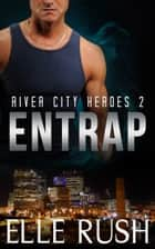 Entrap (River City Heroes 2) ebook by Elle Rush