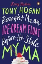 Tony Hogan Bought Me an Ice-Cream Float Before He Stole My Ma - A Novel ebook by Kerry Hudson