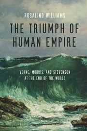The Triumph of Human Empire - Verne, Morris, and Stevenson at the End of the World ebook by Rosalind Williams