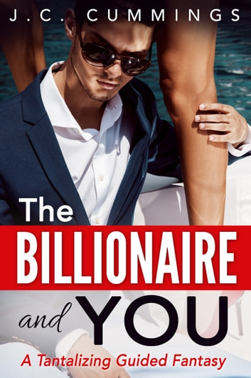 The Billionaire and You - A Tantalizing Guided Fantasy ebook by J.C. Cummings