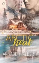 Arctic Heat - A Gay Romance ebook by Annabeth Albert