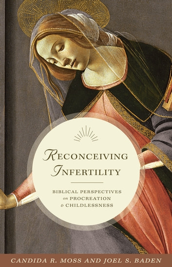 Reconceiving Infertility - Biblical Perspectives on Procreation and Childlessness ebook by Candida R. Moss,Joel S. Baden