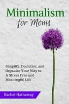 Minimalism for Moms: Simplify, Declutter, and Organize Your Way to a Stress Free and Meaningful Life ebook by Rachel Hathaway
