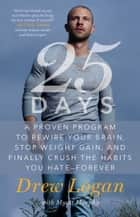 25Days - A Proven Program to Rewire Your Brain, Stop Weight Gain, and Finally Crush the Habits You Hate--Forever ebook by Drew Logan, Myatt Murphy