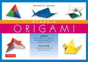 Classic Origami for Beginners Kit Ebook - This Easy Origami Book Contains 45 Fun Projects and Origami How-to Instructions: Great for Both Kids and Adults ebook by Michael G. LaFosse