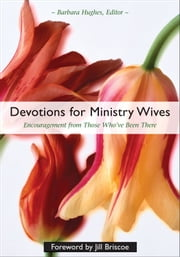 Devotions for Ministry Wives - Encouragement from Those Who've Been There ebook by Barbara Hughes,Briscoe