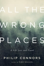 All the Wrong Places: A Life Lost and Found ebook by Philip Connors