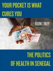 Your Pocket Is What Cures You: The Politics of Health in Senegal ebook by Foley, Ellen E.