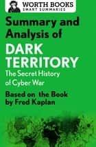 Summary and Analysis of Dark Territory: The Secret History of Cyber War - Based on the Book by Fred Kaplan ebook by Worth Books