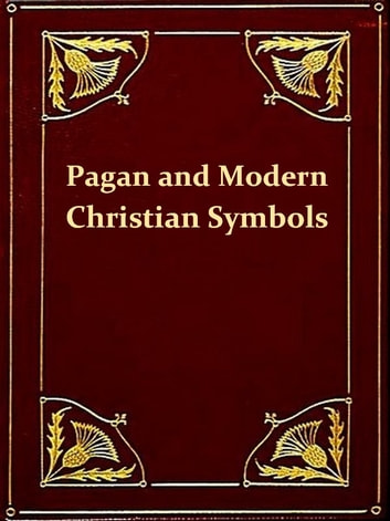 "Ancient Pagan and Modern Christian Symbolism, Second Edition [Illustrated] - With an Essay on Baal Worship, on the Assyrian Sacred ""Grove,"" and Other Allied Symbols ebook by Thomas Inman,John Newton"