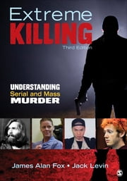 Extreme Killing - Understanding Serial and Mass Murder ebook by James Alan Fox,Dr. Jack Levin