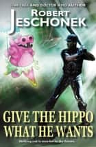 Give the Hippo What He Wants ebook by Robert Jeschonek