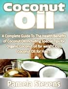 Coconut Oil: A Complete Guide To The Health Benefits of Coconut Oil Including Special Tips for Organic Coconut oil for weight loss, Coconut Oil for Hair... ebook by Pamela Stevens