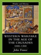 Western Warfare in the Age of the Crusades 1000-1300 ebook by John France