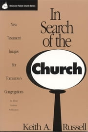 In Search of the Church - New Testament Images for Tomorrow's Congregations ebook by Keith A. Russell