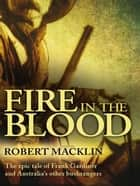 Fire in the Blood - The epic tale of Frank Gardiner and Australia's other bushrangers ebook by Robert Macklin