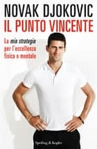Il punto vincente - La mia strategia per l'eccellenza fisica e mentale ebook by Novak Djokovic