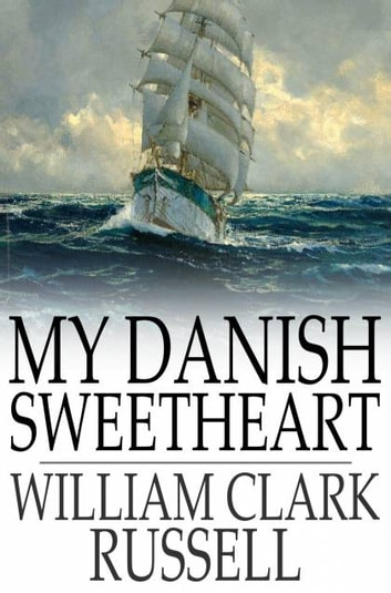 My Danish Sweetheart - A Novel ebook by William Clark Russell