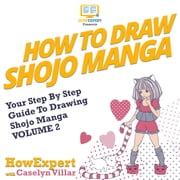 How To Draw Shojo Manga - Your Step-By-Step Guide To Drawing Shojo Manga VOLUME 2 audiobook by HowExpert, Caselyn Villar