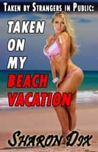 Taken on My Beach Vacation - MILFs, Cougars, and Hotwives Taken by Strangers in Public ebook by Sharon Dix