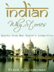 Indian Why Stories Sparks From War Eagle's Lodge-Fire ebook by Frank B.Linderman