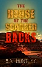 The House of the Scarred Backs ebook by B.A. Huntley